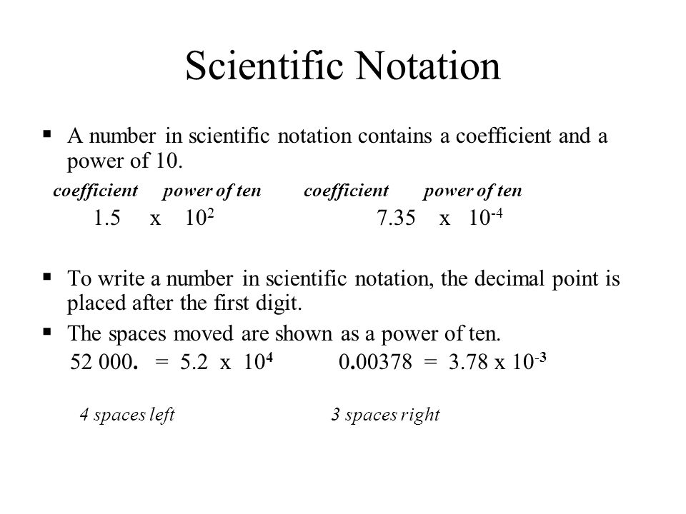 Scientific Notation A number in scientific notation contains a coefficient and a power of 10.