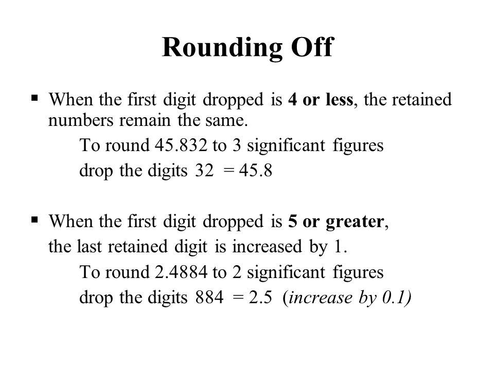 Rounding Off When the first digit dropped is 4 or less, the retained numbers remain the same. To round 45.832 to 3 significant figures.