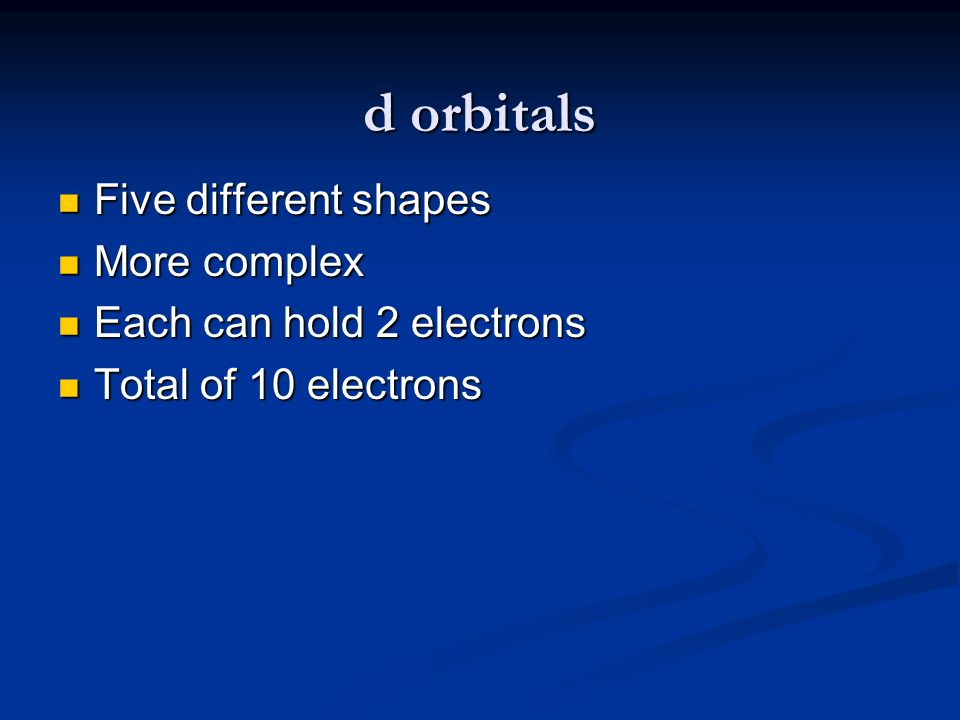 d orbitals Five different shapes More complex
