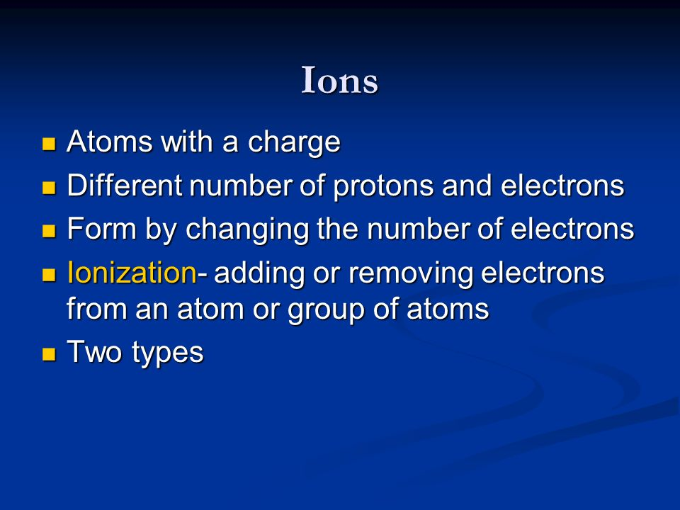 Ions Atoms with a charge Different number of protons and electrons
