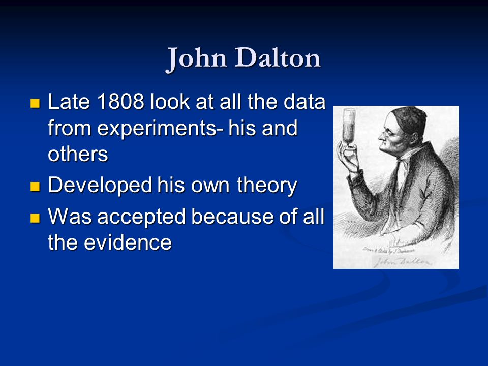 John DaltonLate 1808 look at all the data from experiments- his and others. Developed his own theory.