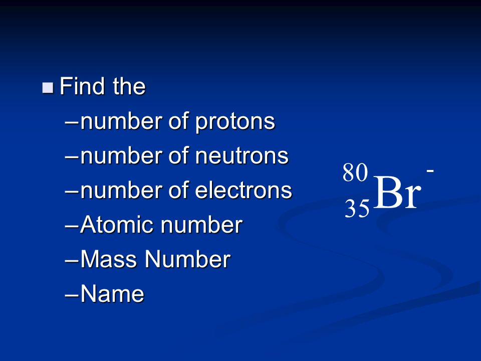 Br - 80 35 Find the number of protons number of neutrons