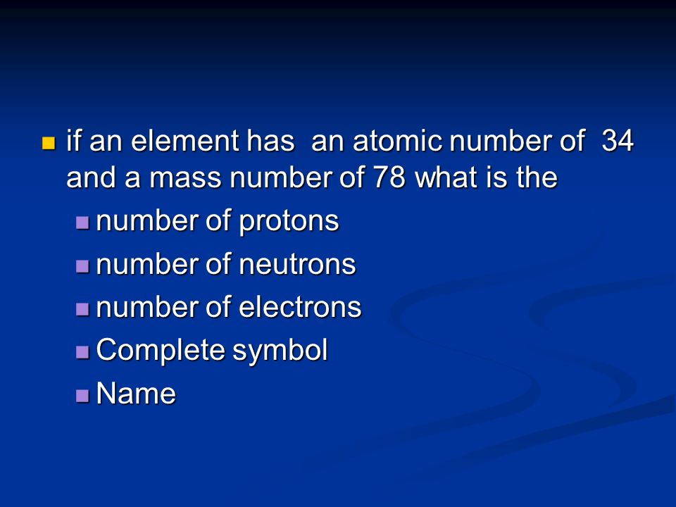 if an element has an atomic number of 34 and a mass number of 78 what is the