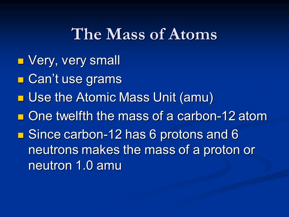 The Mass of Atoms Very, very small Can't use grams