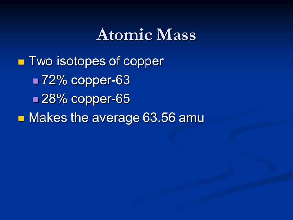 Atomic Mass Two isotopes of copper 72% copper-63 28% copper-65