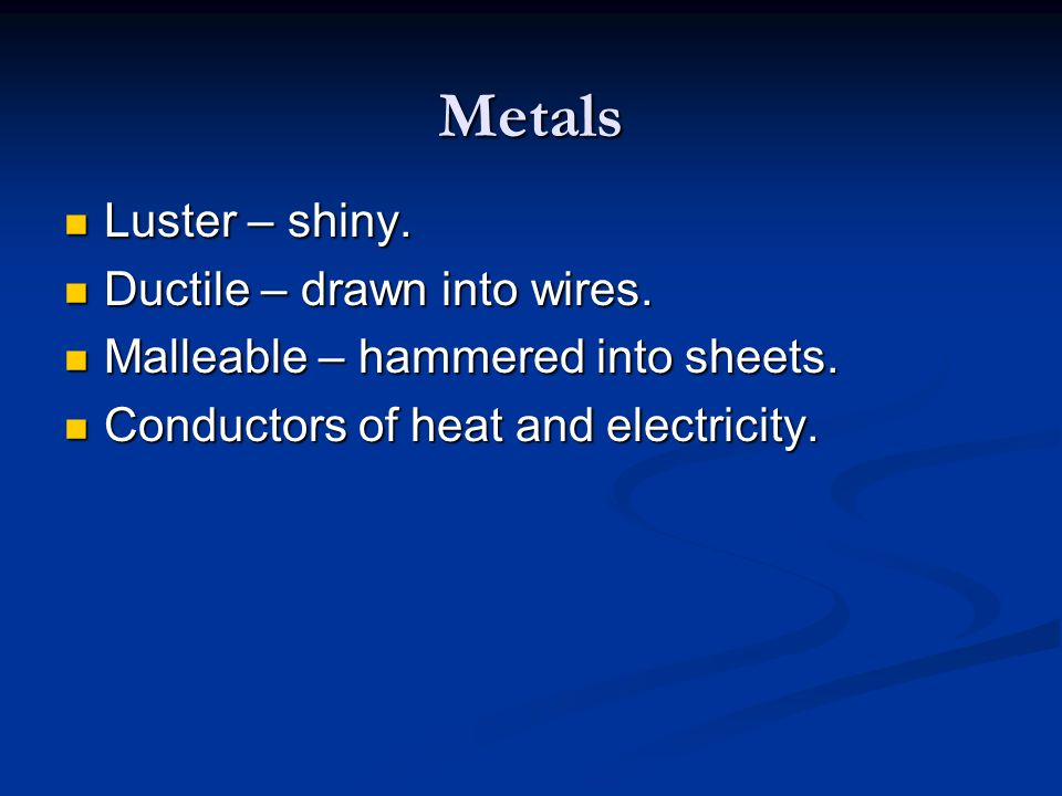 Metals Luster – shiny. Ductile – drawn into wires.