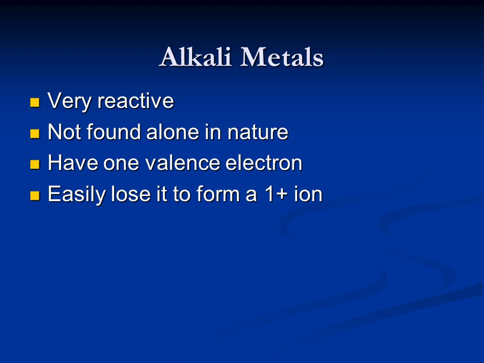 Alkali Metals Very reactive Not found alone in nature