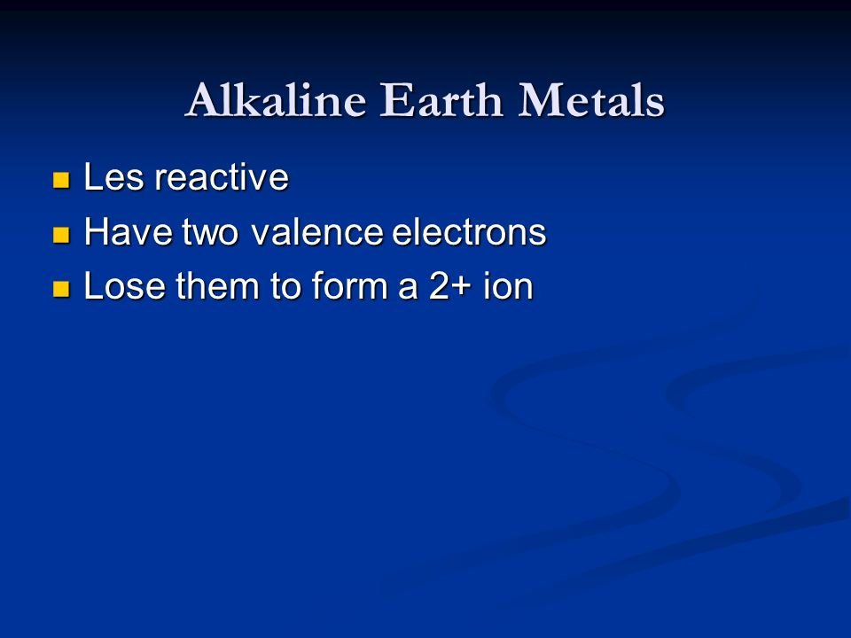 Alkaline Earth Metals Les reactive Have two valence electrons