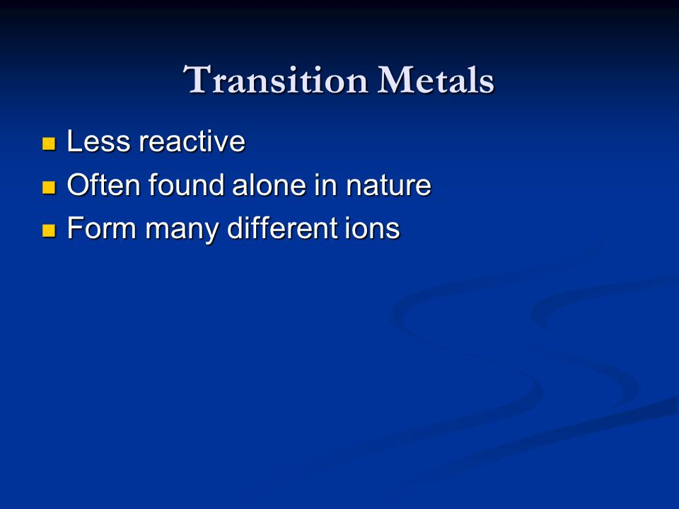 Transition Metals Less reactive Often found alone in nature