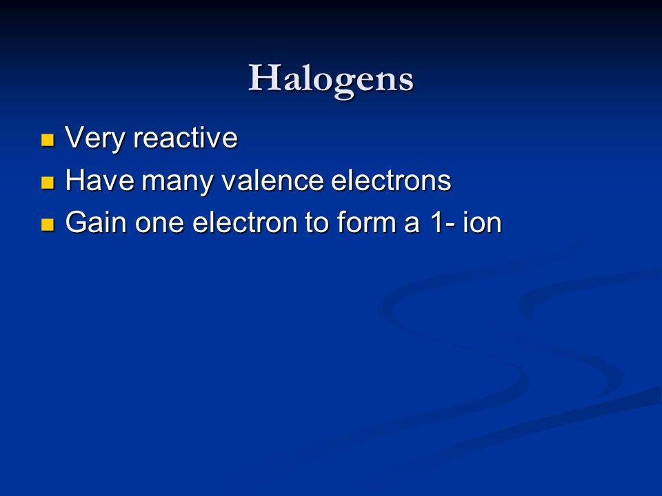 Halogens Very reactive Have many valence electrons