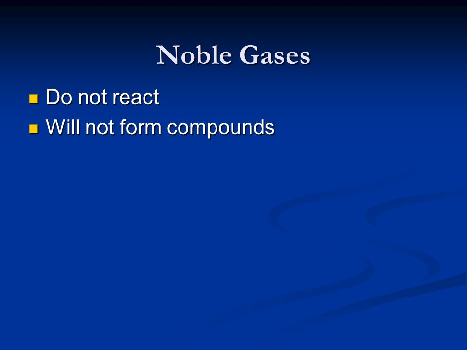 Noble Gases Do not react Will not form compounds
