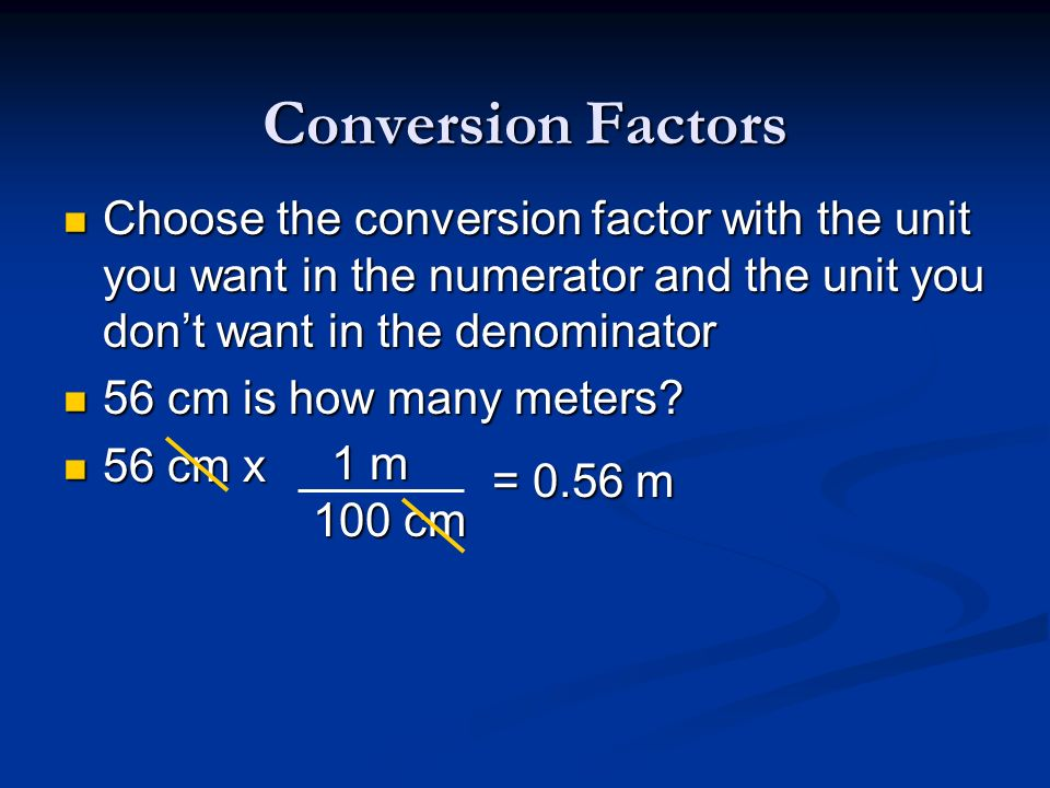 Conversion FactorsChoose the conversion factor with the unit you want in the numerator and the unit you don't want in the denominator.