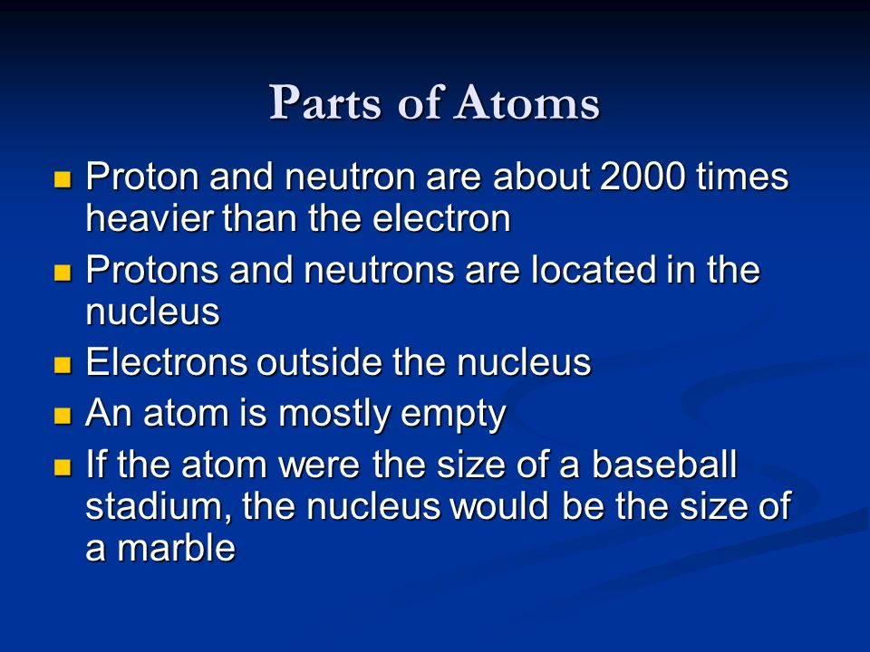 Parts of AtomsProton and neutron are about 2000 times heavier than the electron. Protons and neutrons are located in the nucleus.