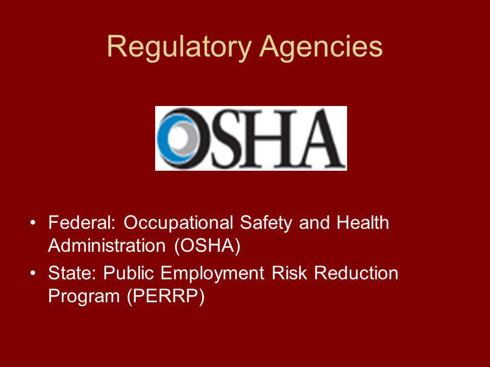 Regulatory Agencies Federal: Occupational Safety and Health Administration (OSHA) State: Public Employment Risk Reduction Program (PERRP)