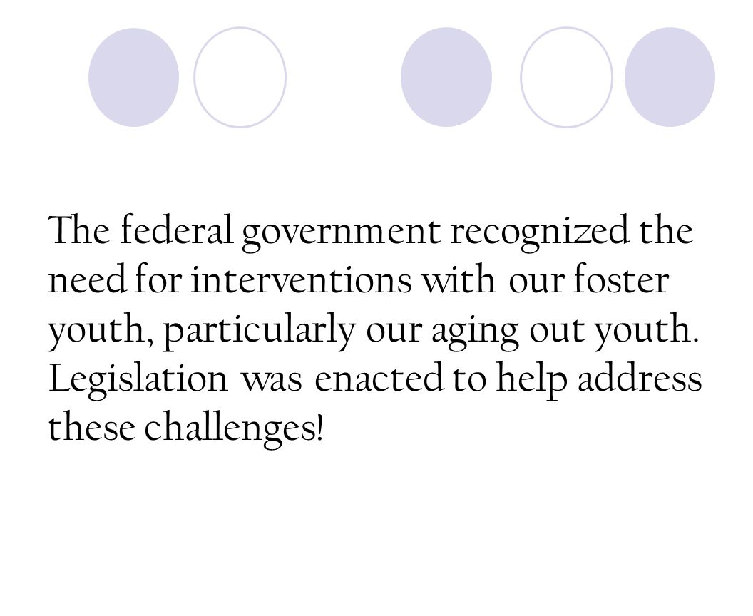 The federal government recognized the need for interventions with our foster youth, particularly our aging out youth.