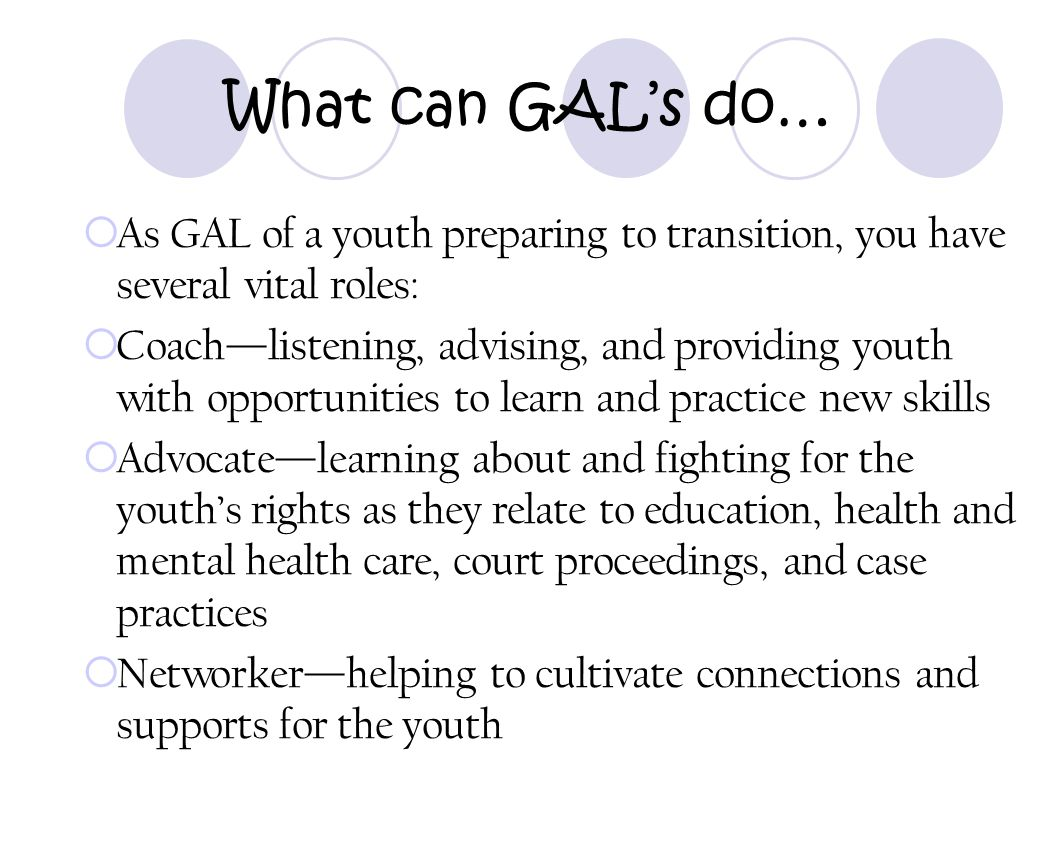 What can GAL's do… As GAL of a youth preparing to transition, you have several vital roles: