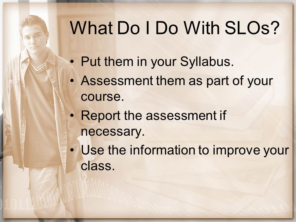 What Do I Do With SLOs Put them in your Syllabus.