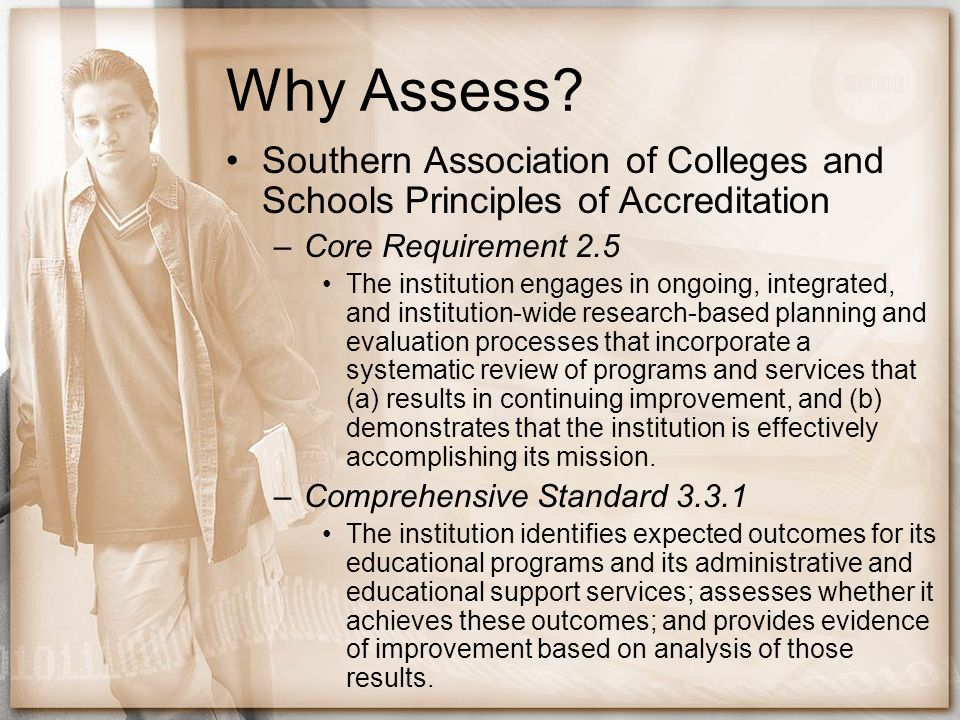 Why Assess Southern Association of Colleges and Schools Principles of Accreditation. Core Requirement 2.5.
