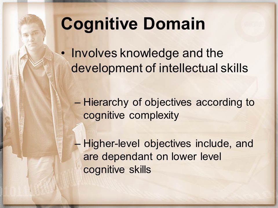 Cognitive Domain Involves knowledge and the development of intellectual skills. Hierarchy of objectives according to cognitive complexity.