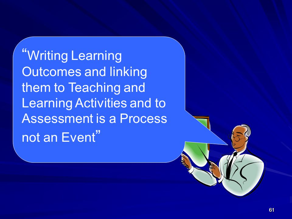 Writing Learning Outcomes and linking them to Teaching and Learning Activities and to Assessment is a Process not an Event