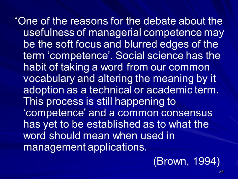 One of the reasons for the debate about the usefulness of managerial competence may be the soft focus and blurred edges of the term 'competence'. Social science has the habit of taking a word from our common vocabulary and altering the meaning by it adoption as a technical or academic term. This process is still happening to 'competence' and a common consensus has yet to be established as to what the word should mean when used in management applications.