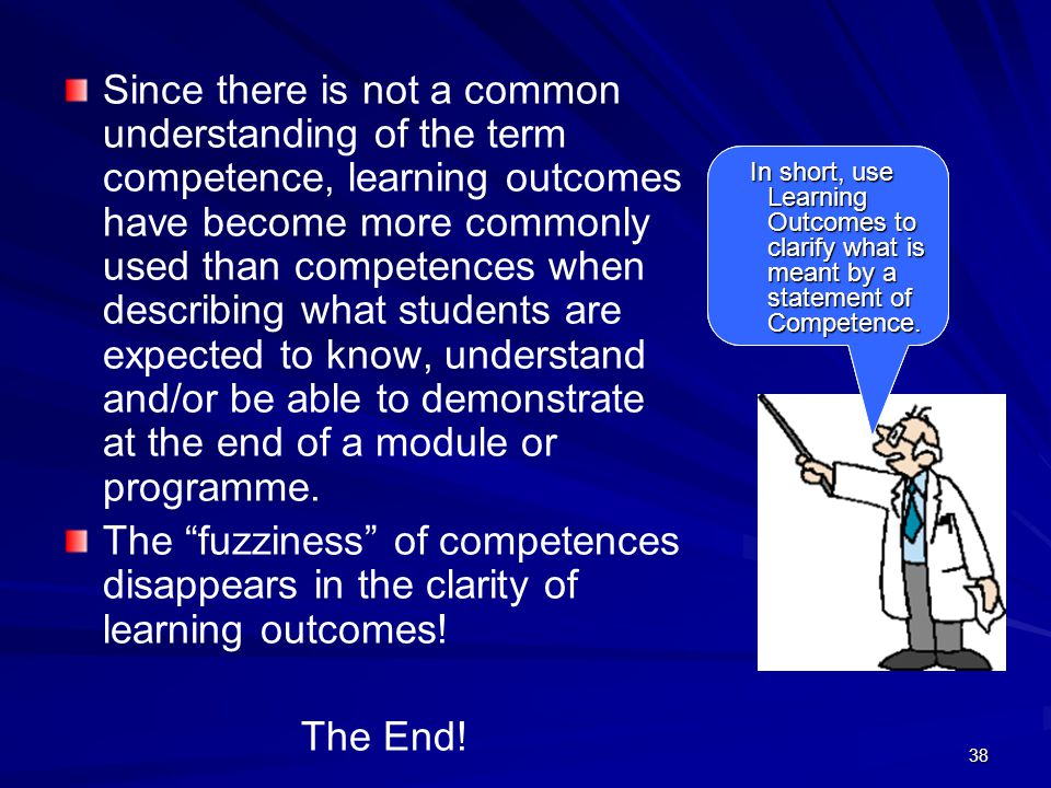 Since there is not a common understanding of the term competence, learning outcomes have become more commonly used than competences when describing what students are expected to know, understand and/or be able to demonstrate at the end of a module or programme.