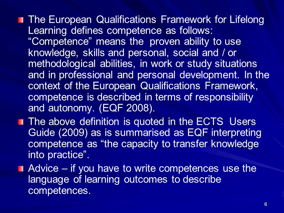 The European Qualifications Framework for Lifelong Learning defines competence as follows: Competence means the proven ability to use knowledge, skills and personal, social and / or methodological abilities, in work or study situations and in professional and personal development. In the context of the European Qualifications Framework, competence is described in terms of responsibility and autonomy. (EQF 2008).