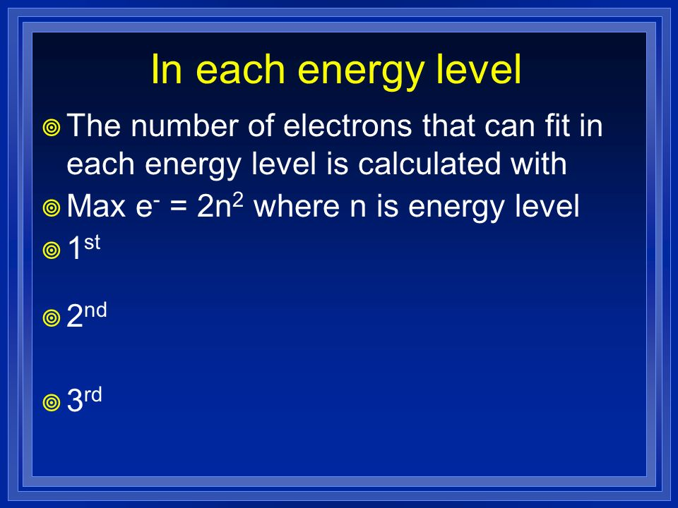 In each energy level The number of electrons that can fit in each energy level is calculated with. Max e- = 2n2 where n is energy level.