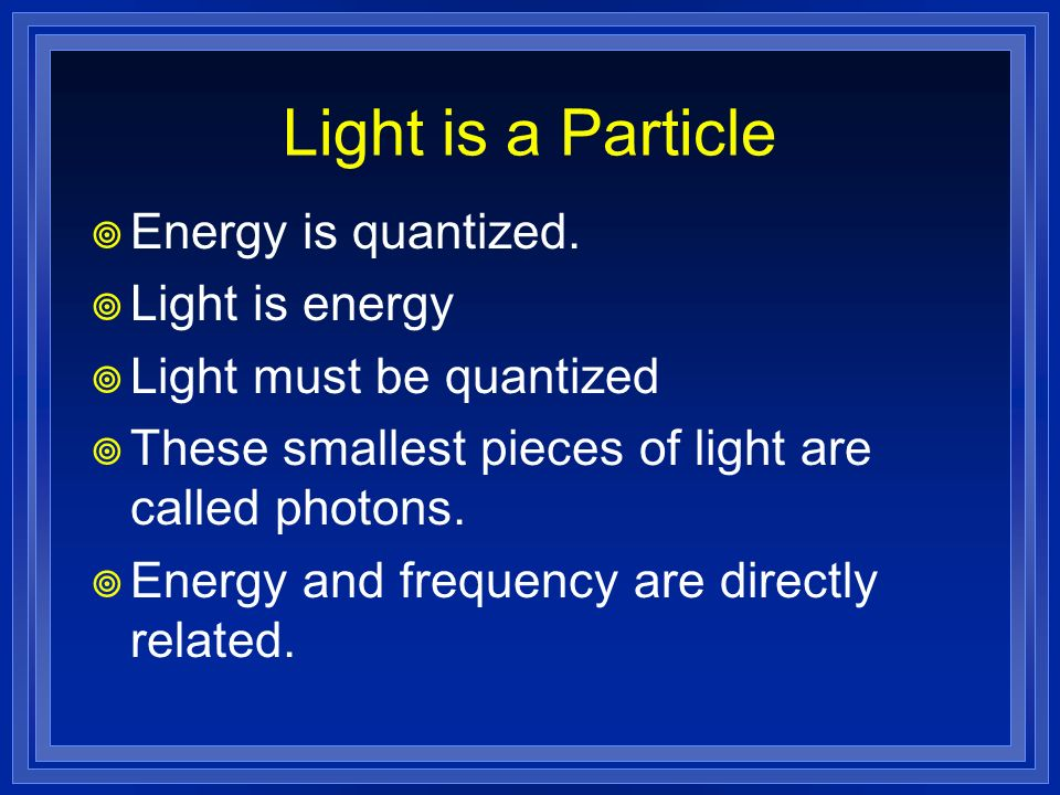 Light is a Particle Energy is quantized. Light is energy