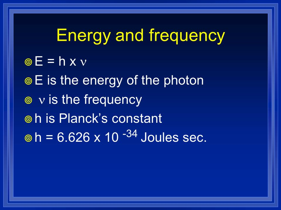 Energy and frequency E = h x n E is the energy of the photon