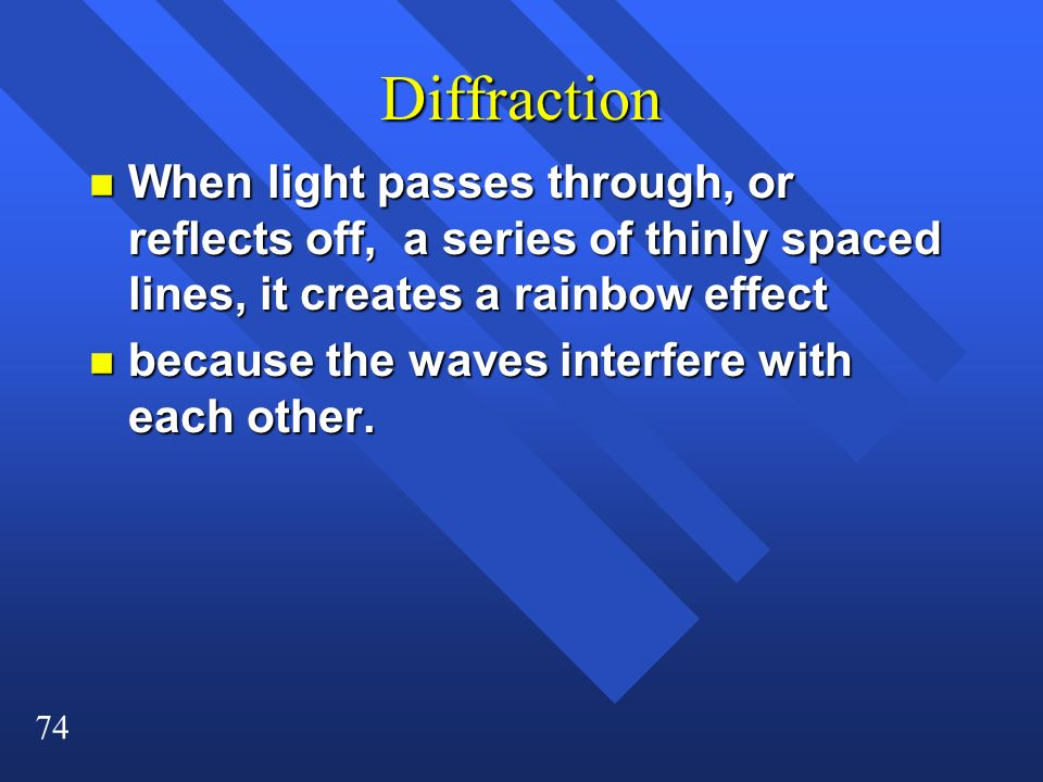 Diffraction When light passes through, or reflects off, a series of thinly spaced lines, it creates a rainbow effect.