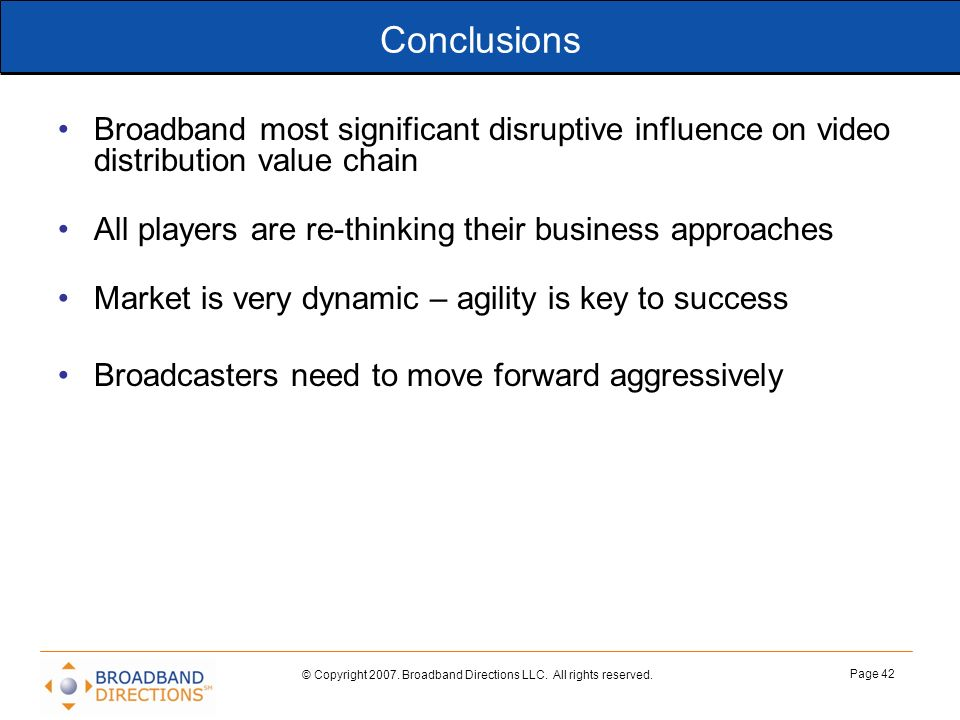Conclusions Broadband most significant disruptive influence on video distribution value chain. All players are re-thinking their business approaches.