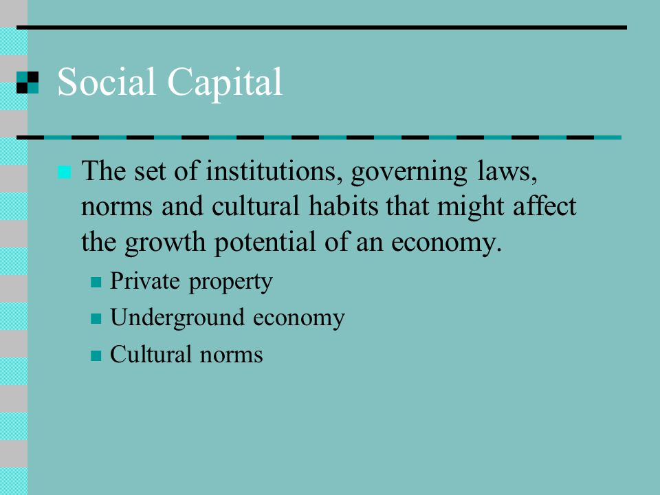Social Capital The set of institutions, governing laws, norms and cultural habits that might affect the growth potential of an economy.