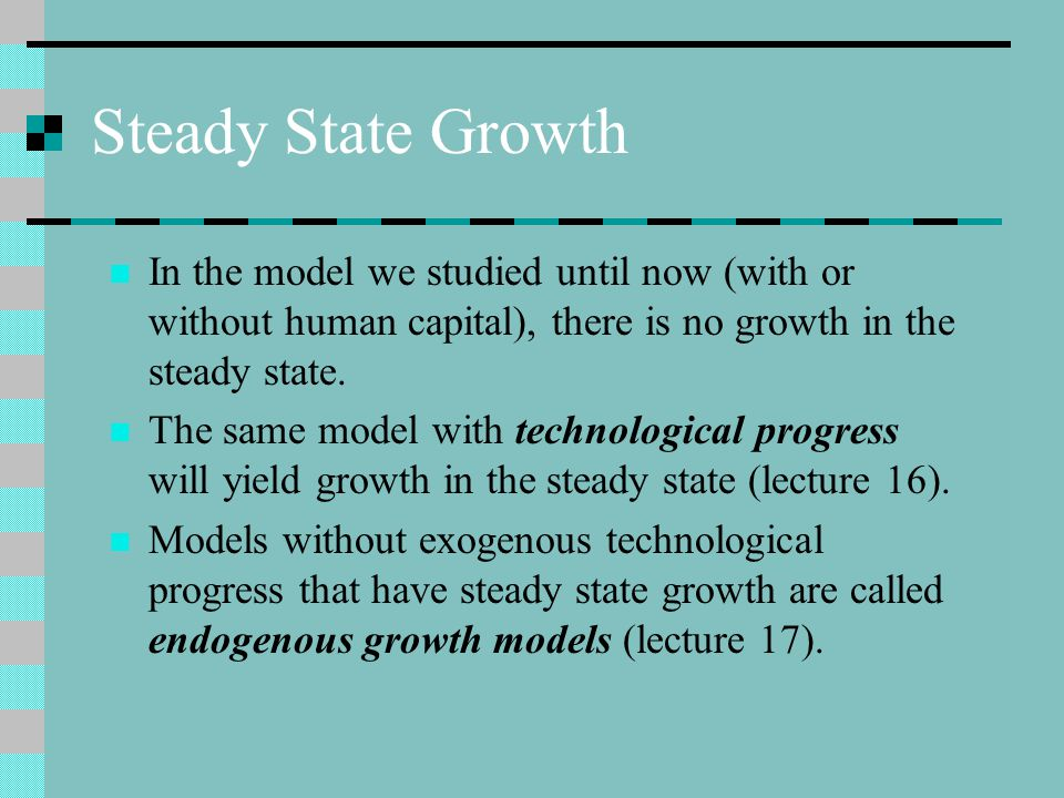 Steady State Growth In the model we studied until now (with or without human capital), there is no growth in the steady state.