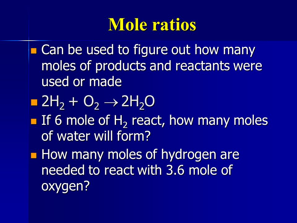 Mole ratios Can be used to figure out how many moles of products and reactants were used or made. 2H2 + O2 ® 2H2O.