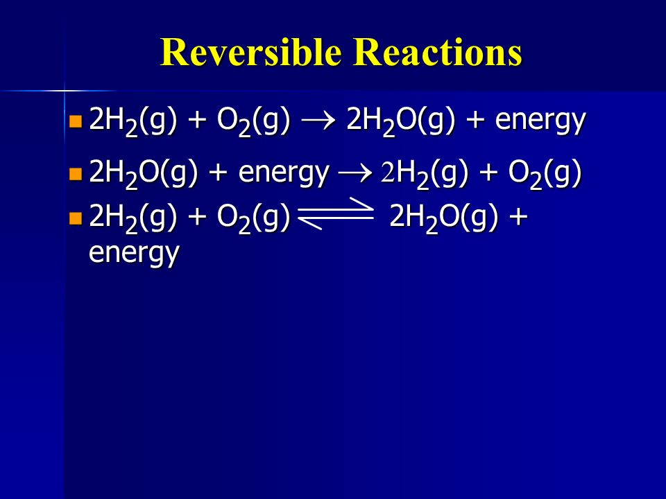 Reversible Reactions 2H2(g) + O2(g) ® 2H2O(g) + energy
