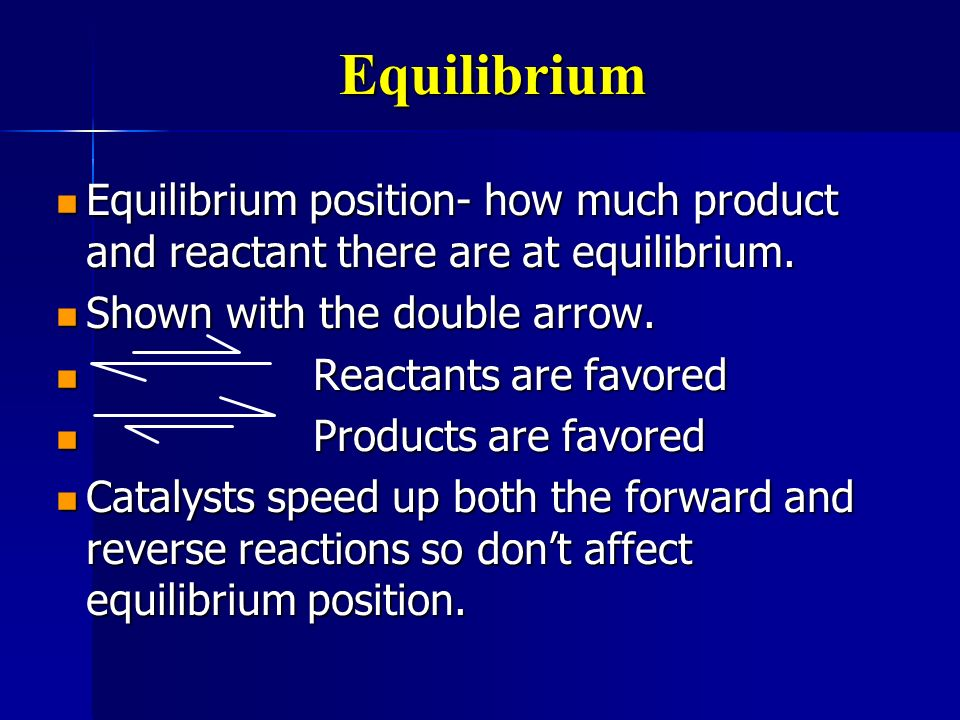 Equilibrium Equilibrium position- how much product and reactant there are at equilibrium. Shown with the double arrow.