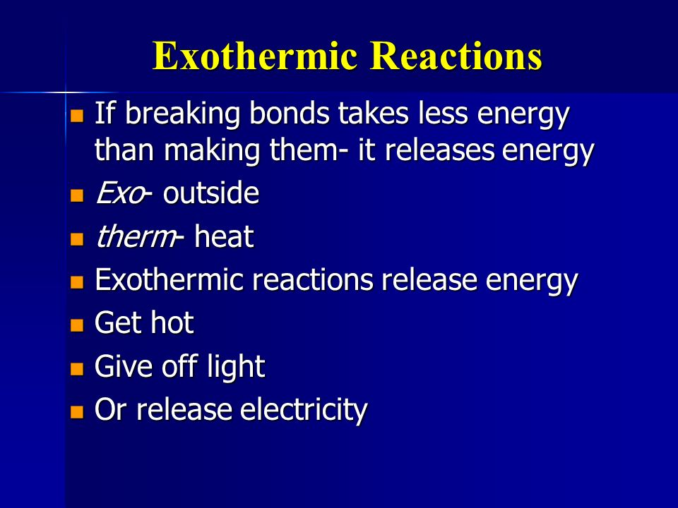 Exothermic Reactions If breaking bonds takes less energy than making them- it releases energy. Exo- outside.