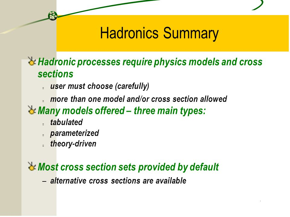 Hadronics Summary Hadronic processes require physics models and cross sections. user must choose (carefully)