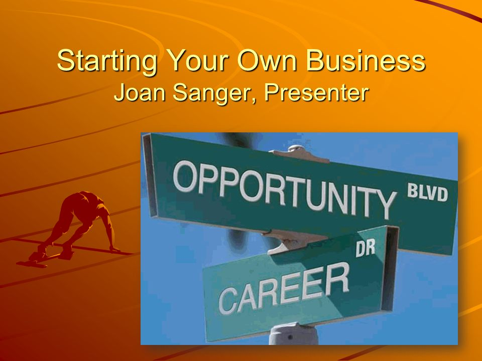 Starting Your Own Business Joan Sanger, Presenter