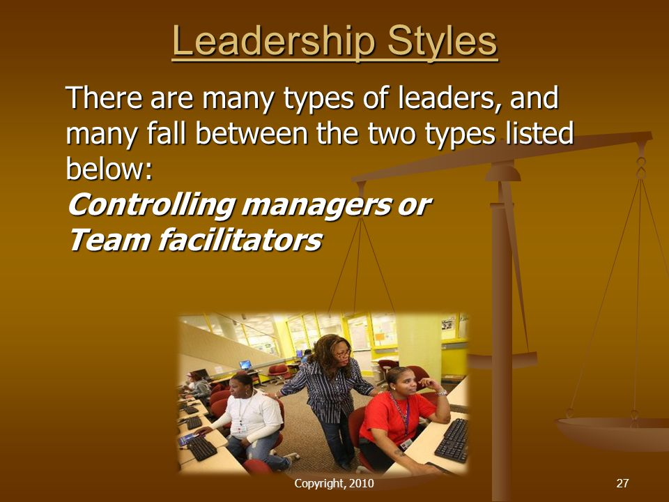 Leadership Styles There are many types of leaders, and many fall between the two types listed below: Controlling managers or Team facilitators.