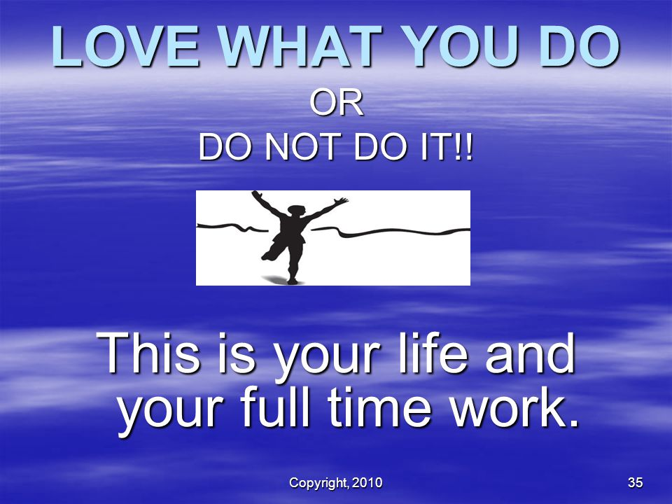 This is your life and your full time work.