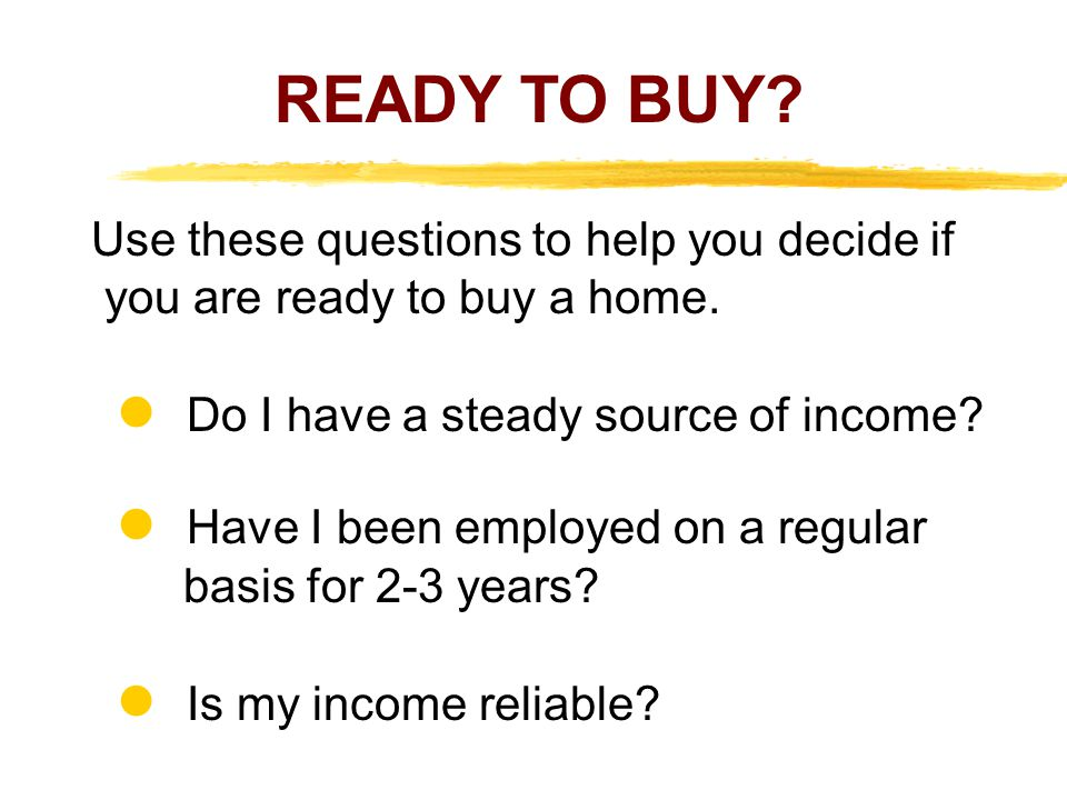 READY TO BUY Use these questions to help you decide if you are ready to buy a home.  Do I have a steady source of income