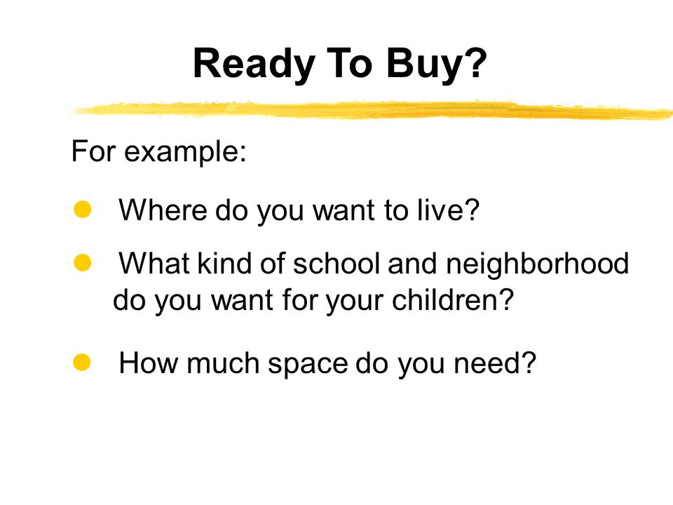 Ready To Buy For example:  Where do you want to live  What kind of school and neighborhood do you want for your children