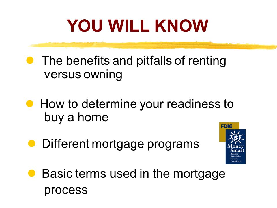 YOU WILL KNOW  The benefits and pitfalls of renting versus owning.