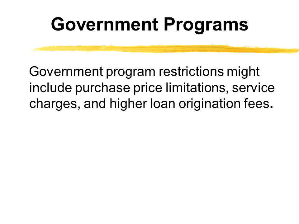Government Programs Government program restrictions might include purchase price limitations, service charges, and higher loan origination fees.