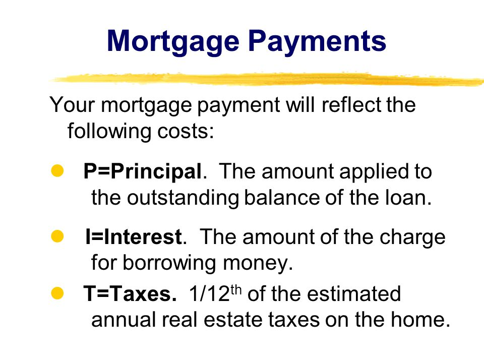 Mortgage Payments Your mortgage payment will reflect the following costs: