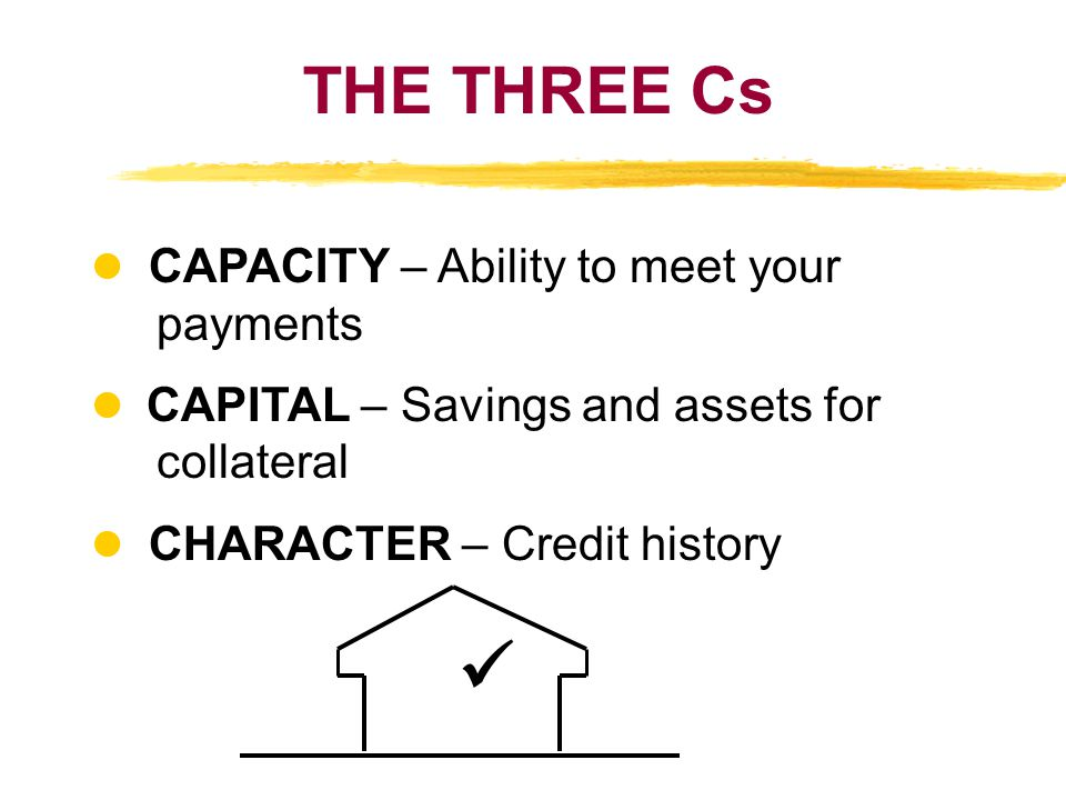 THE THREE Cs  CAPACITY – Ability to meet your payments l CAPITAL – Savings and assets for collateral