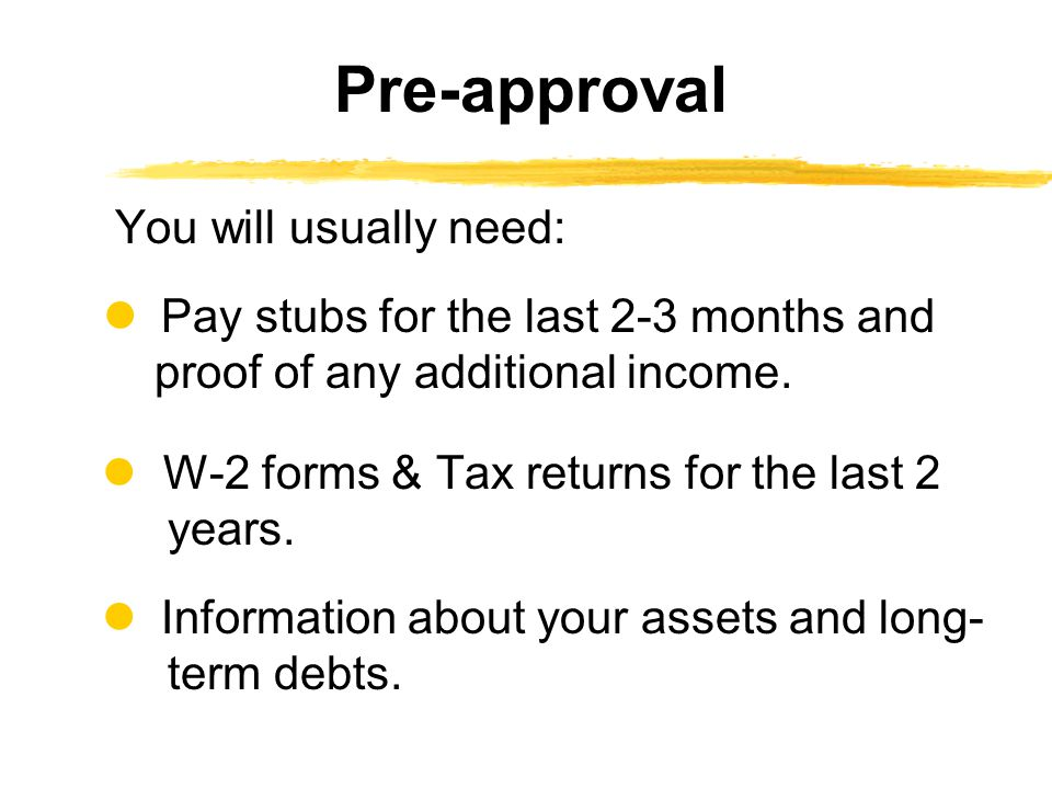 Pre-approval You will usually need:  Pay stubs for the last 2-3 months and proof of any additional income.
