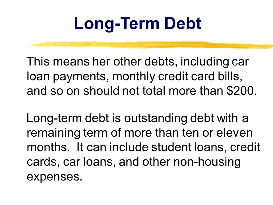Long-Term Debt This means her other debts, including car loan payments, monthly credit card bills, and so on should not total more than $200.